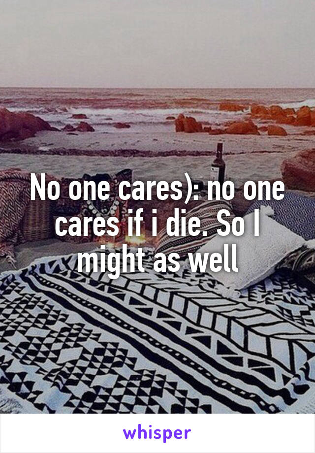 No one cares): no one cares if i die. So I might as well