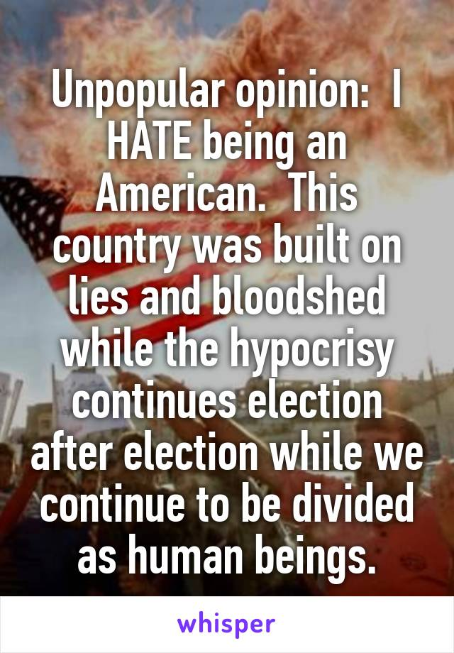 Unpopular opinion:  I HATE being an American.  This country was built on lies and bloodshed while the hypocrisy continues election after election while we continue to be divided as human beings.