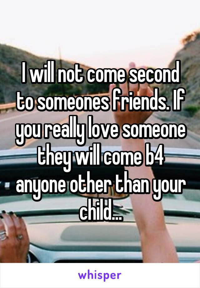 I will not come second to someones friends. If you really love someone they will come b4 anyone other than your child...