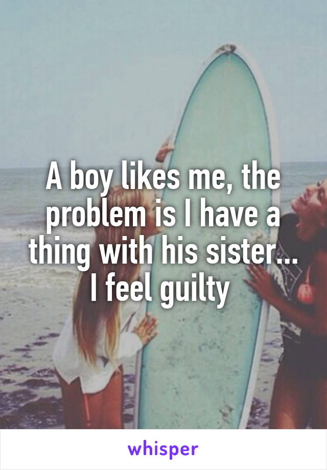 A boy likes me, the problem is I have a thing with his sister... I feel guilty