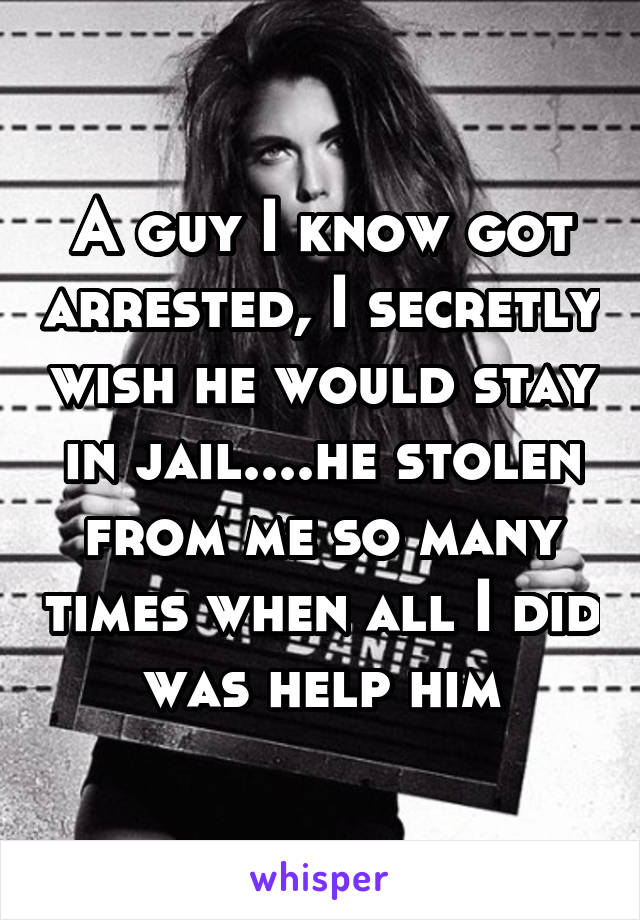 A guy I know got arrested, I secretly wish he would stay in jail....he stolen from me so many times when all I did was help him