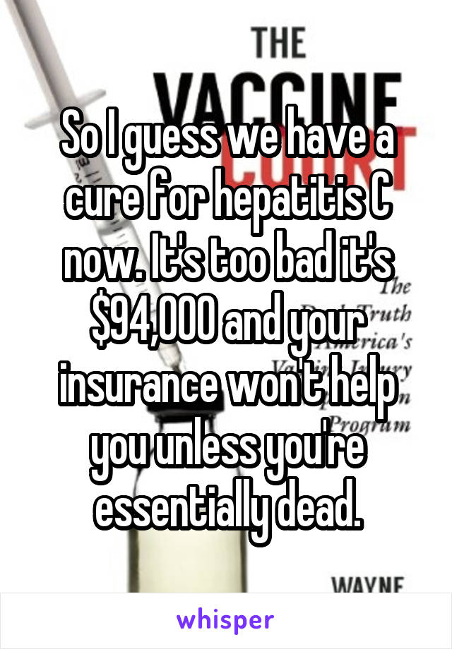 So I guess we have a cure for hepatitis C now. It's too bad it's $94,000 and your insurance won't help you unless you're essentially dead.