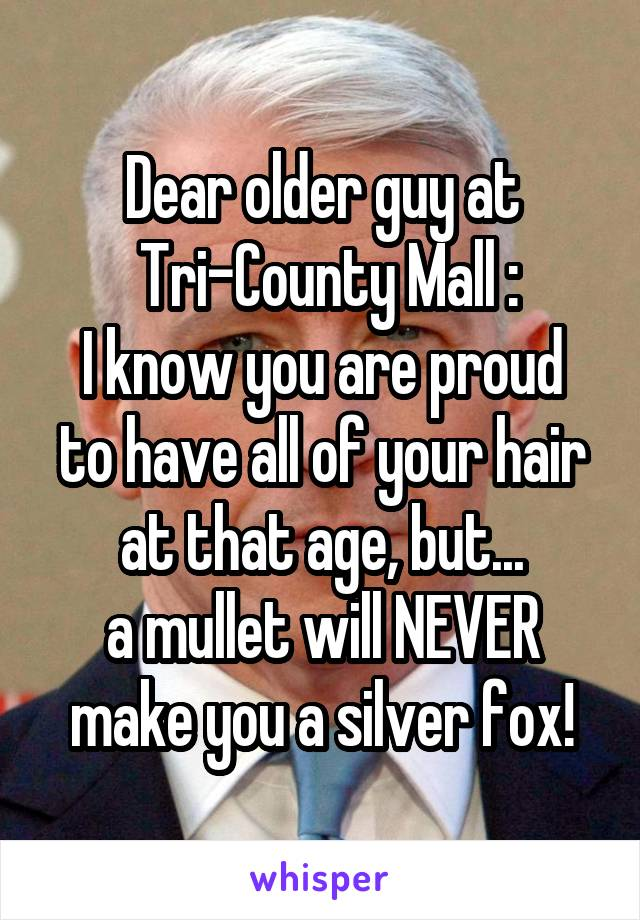 Dear older guy at  Tri-County Mall : I know you are proud to have all of your hair at that age, but... a mullet will NEVER make you a silver fox!