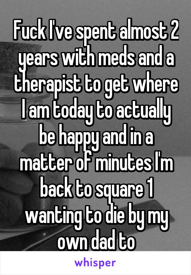 Fuck I've spent almost 2 years with meds and a therapist to get where I am today to actually be happy and in a matter of minutes I'm back to square 1 wanting to die by my own dad to
