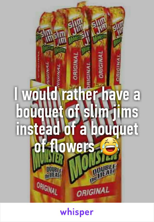 I would rather have a bouquet of slim jims instead of a bouquet of flowers 😂