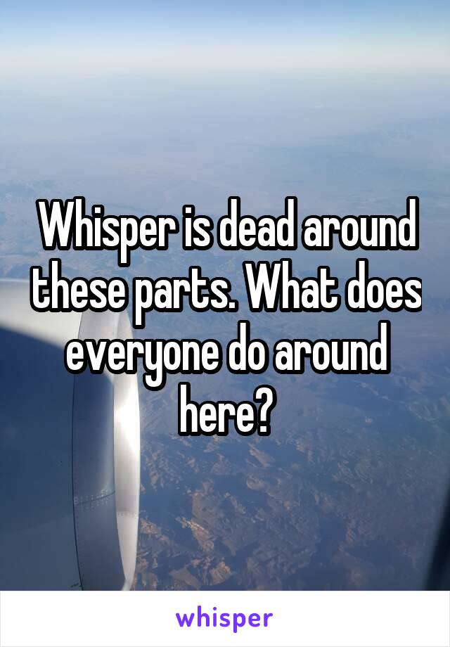 Whisper is dead around these parts. What does everyone do around here?