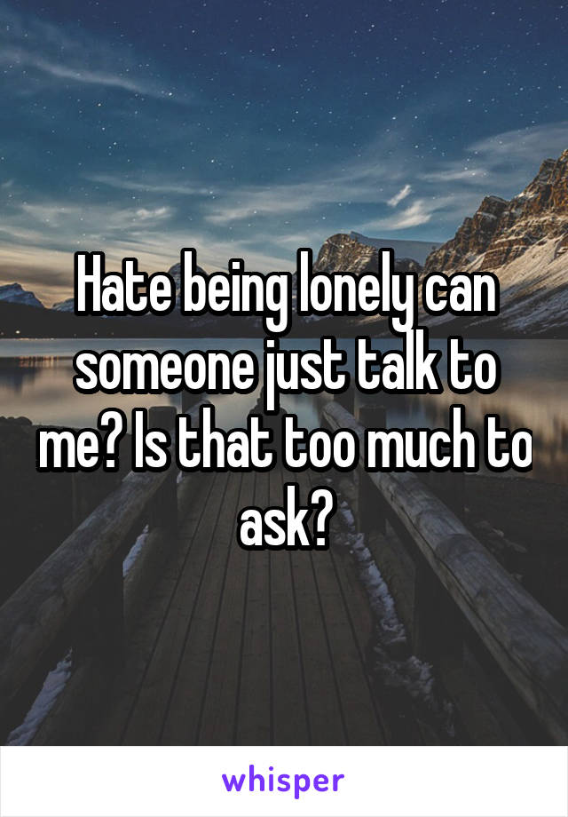 Hate being lonely can someone just talk to me? Is that too much to ask?