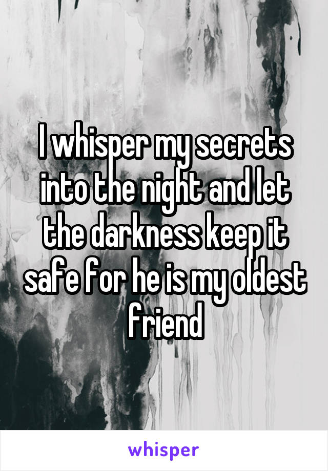 I whisper my secrets into the night and let the darkness keep it safe for he is my oldest friend