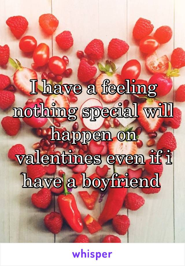 I have a feeling nothing special will happen on valentines even if i have a boyfriend