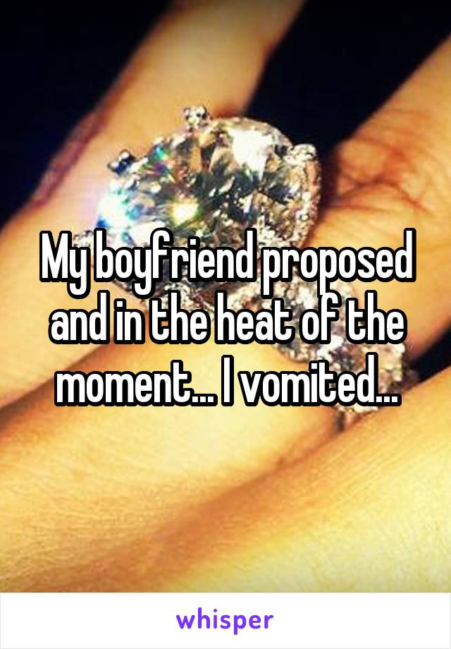 My boyfriend proposed and in the heat of the moment... I vomited...