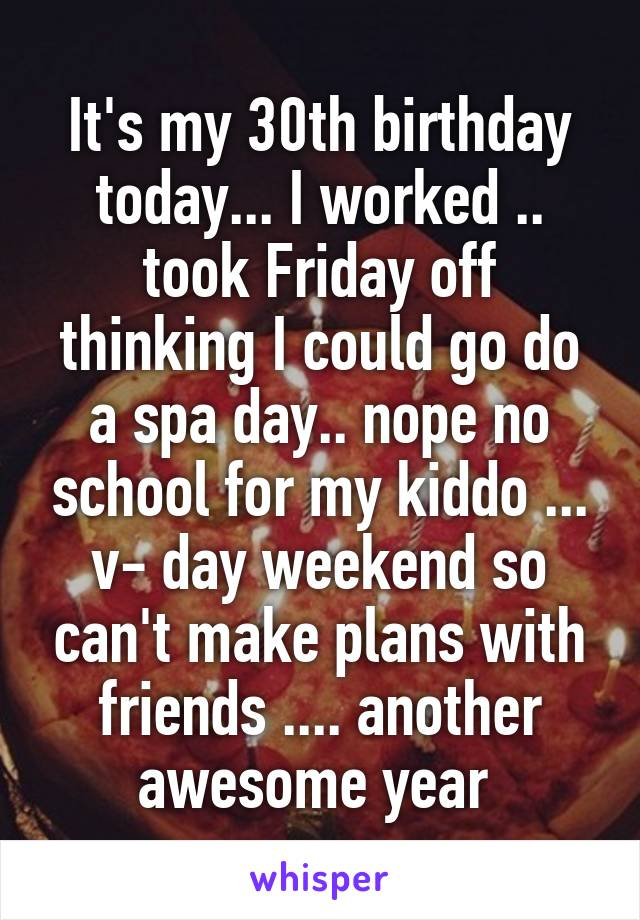It's my 30th birthday today... I worked .. took Friday off thinking I could go do a spa day.. nope no school for my kiddo ... v- day weekend so can't make plans with friends .... another awesome year