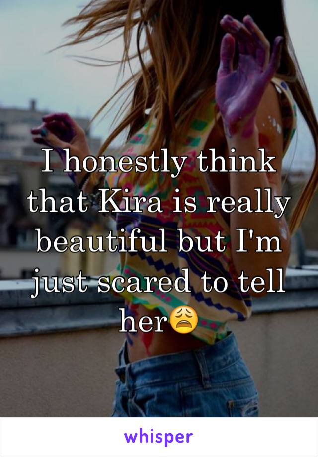 I honestly think that Kira is really beautiful but I'm just scared to tell her😩