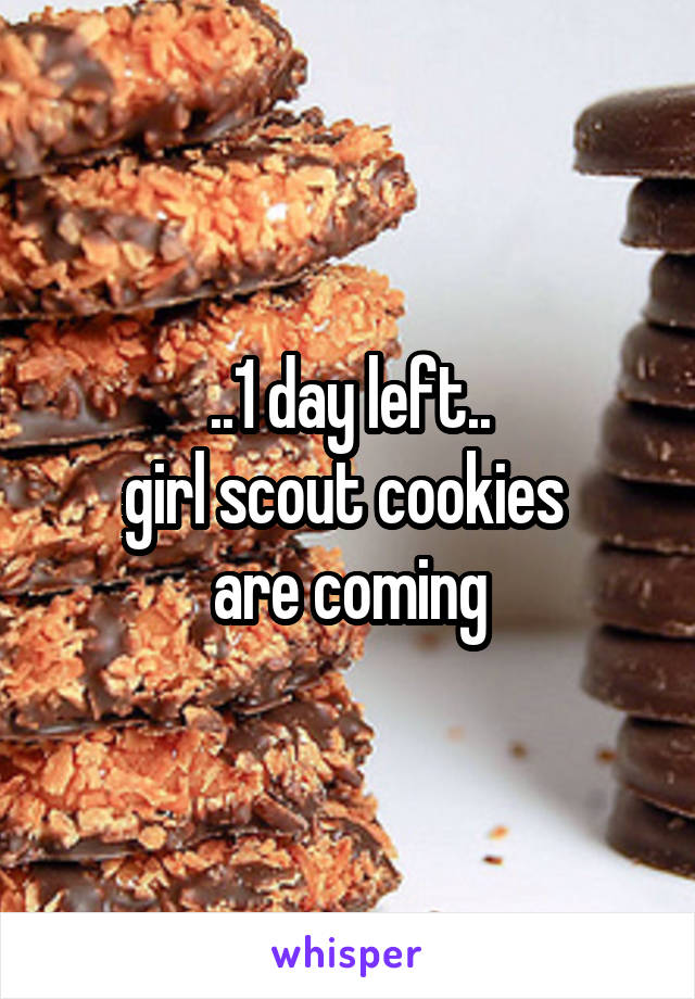 ..1 day left.. girl scout cookies  are coming