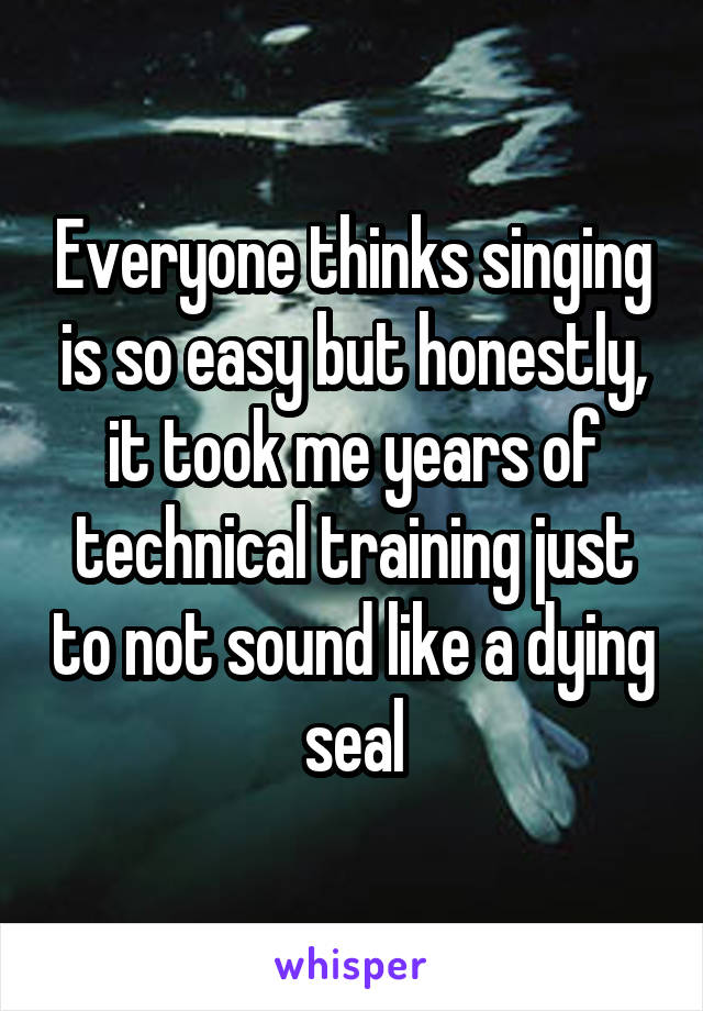 Everyone thinks singing is so easy but honestly, it took me years of technical training just to not sound like a dying seal