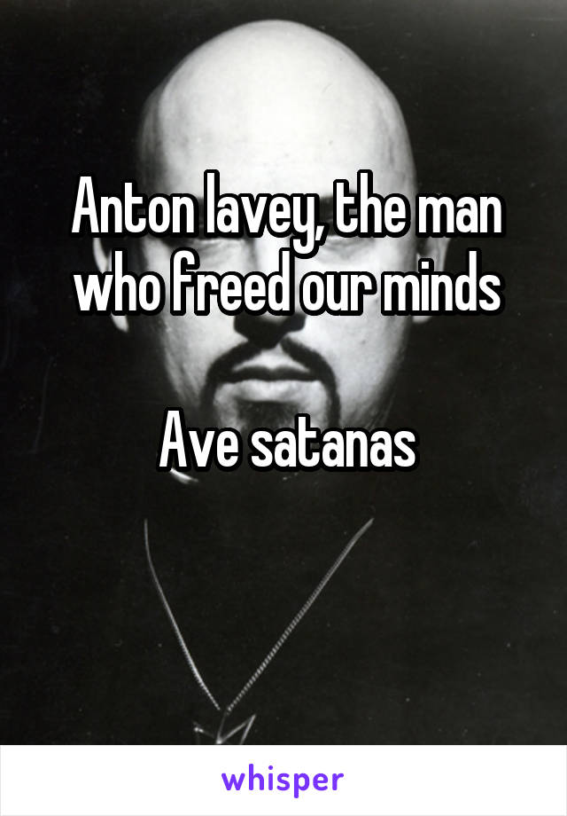 Anton lavey, the man who freed our minds  Ave satanas