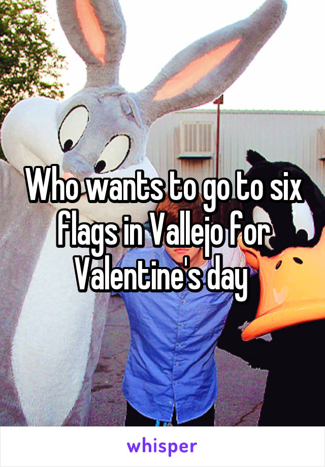Who wants to go to six flags in Vallejo for Valentine's day