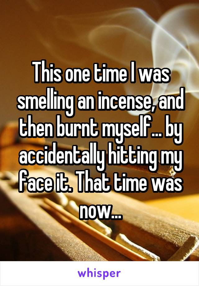 This one time I was smelling an incense, and then burnt myself... by accidentally hitting my face it. That time was now...