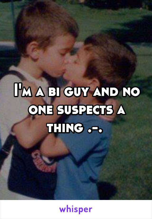 I'm a bi guy and no one suspects a thing .-.