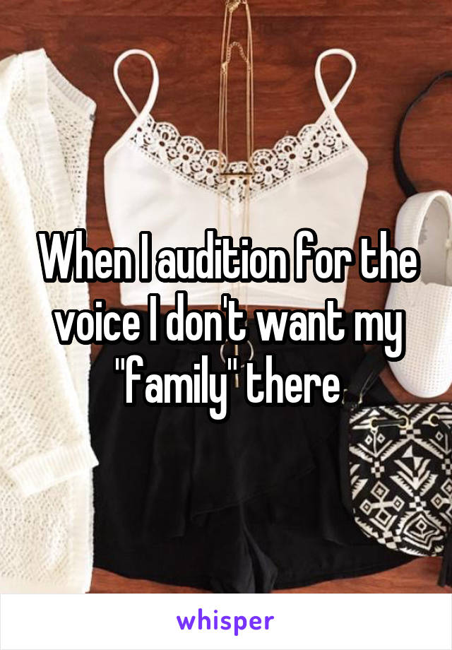 "When I audition for the voice I don't want my ""family"" there"