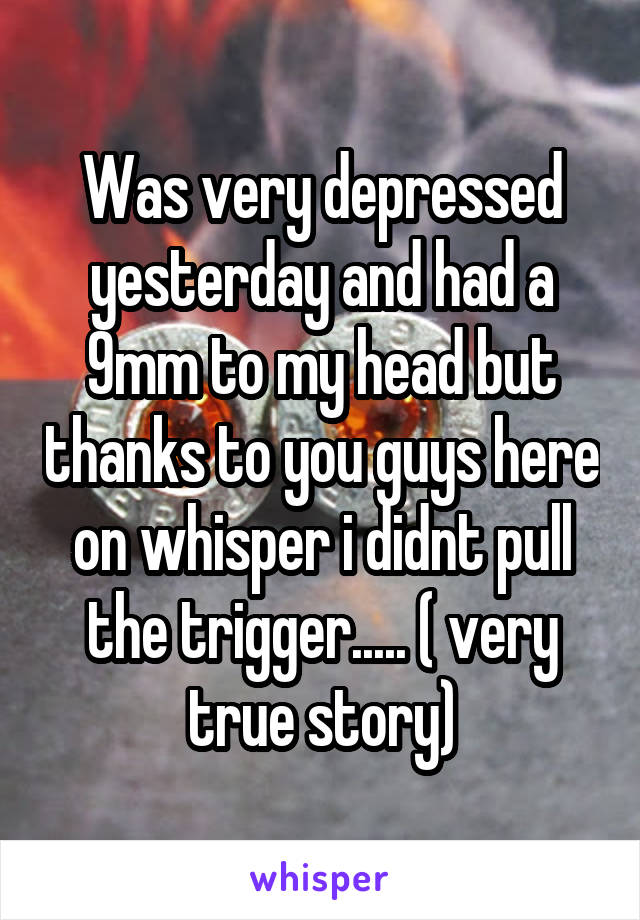 Was very depressed yesterday and had a 9mm to my head but thanks to you guys here on whisper i didnt pull the trigger..... ( very true story)