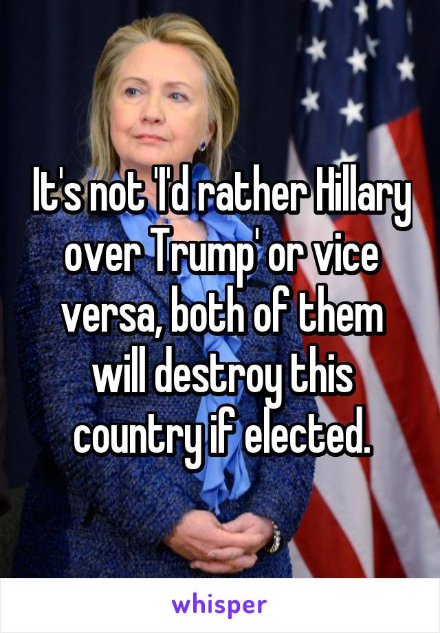 It's not 'I'd rather Hillary over Trump' or vice versa, both of them will destroy this country if elected.