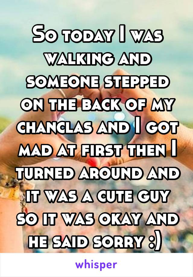 So today I was walking and someone stepped on the back of my chanclas and I got mad at first then I turned around and it was a cute guy so it was okay and he said sorry :)