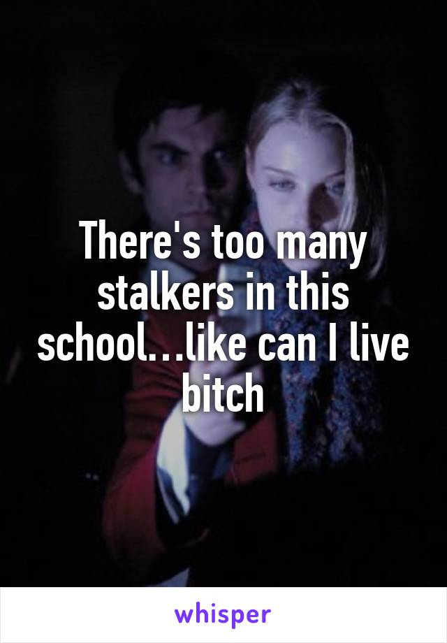 There's too many stalkers in this school…like can I live bitch