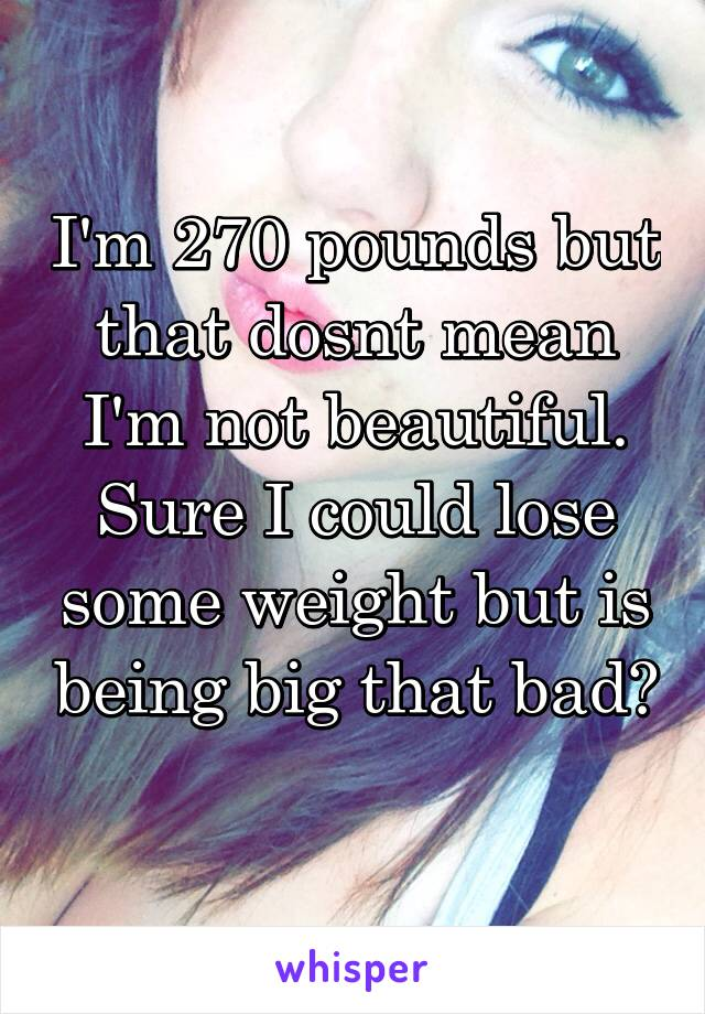 I'm 270 pounds but that dosnt mean I'm not beautiful. Sure I could lose some weight but is being big that bad?