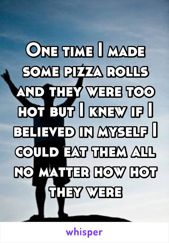 One time I made some pizza rolls and they were too hot but I knew if I believed in myself I could eat them all no matter how hot they were