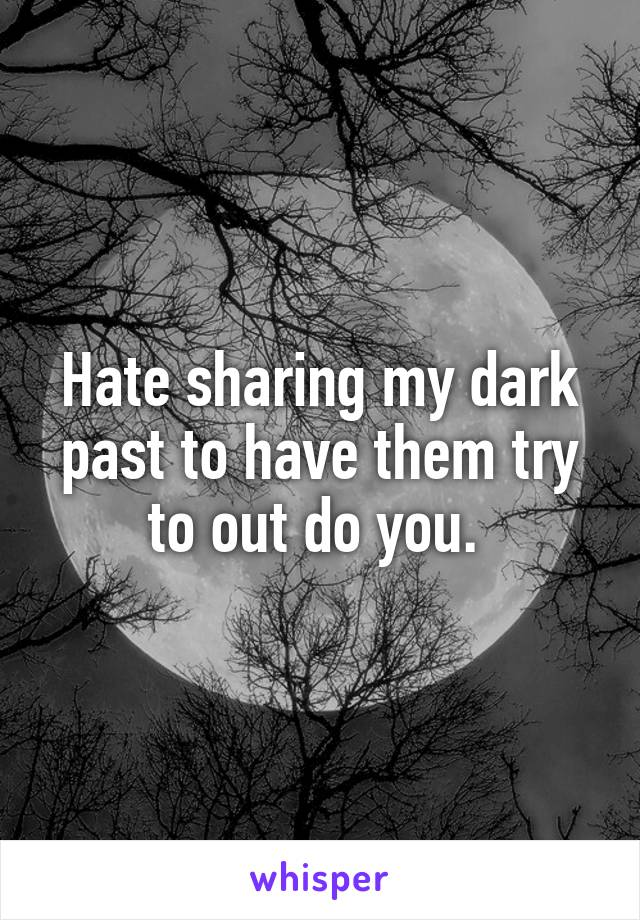 Hate sharing my dark past to have them try to out do you.