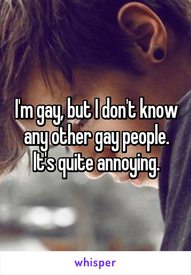 I'm gay, but I don't know any other gay people. It's quite annoying.