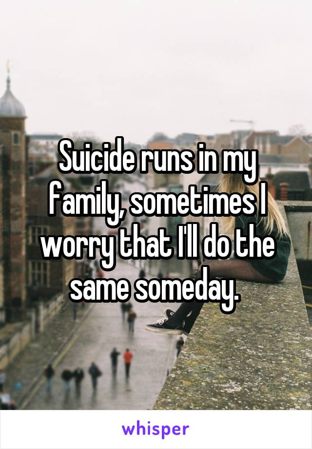 Suicide runs in my family, sometimes I worry that I'll do the same someday.
