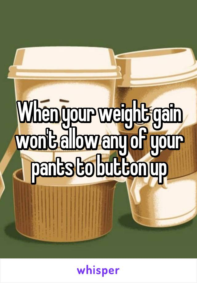 When your weight gain won't allow any of your pants to button up