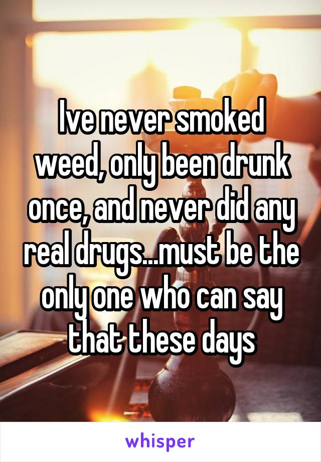 Ive never smoked weed, only been drunk once, and never did any real drugs...must be the only one who can say that these days