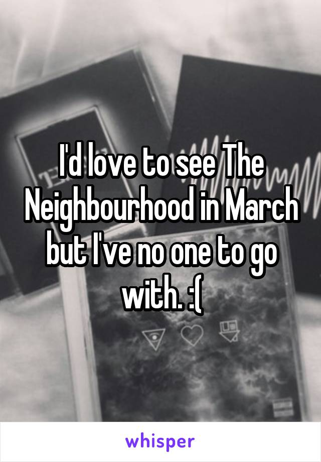 I'd love to see The Neighbourhood in March but I've no one to go with. :(