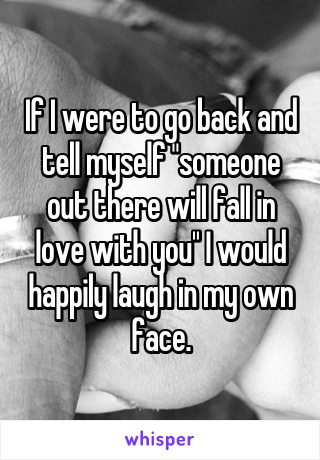 "If I were to go back and tell myself ""someone out there will fall in love with you"" I would happily laugh in my own face."