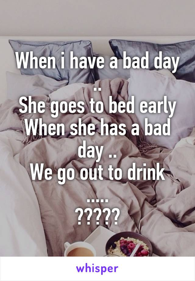 When i have a bad day .. She goes to bed early When she has a bad day .. We go out to drink ..... ?????