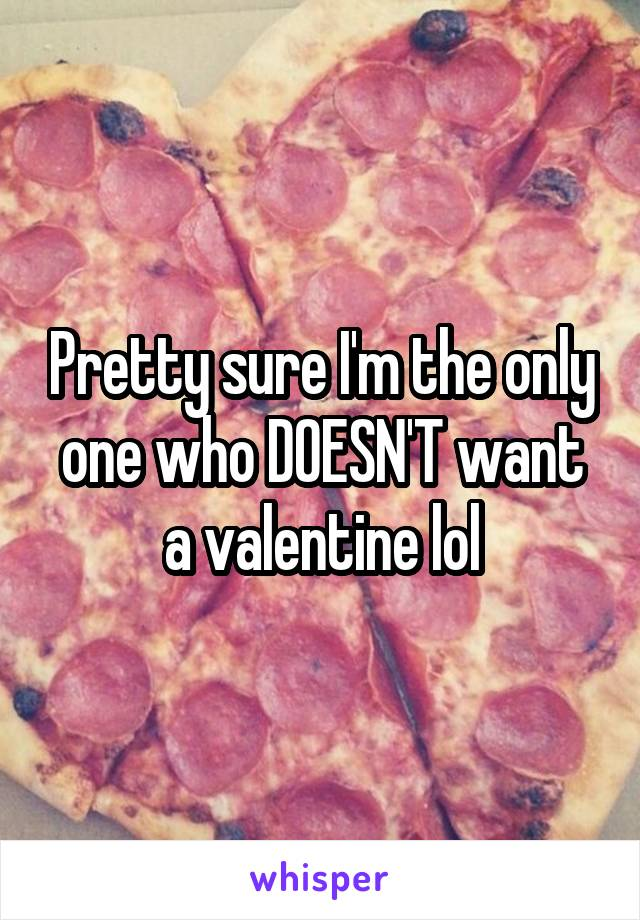 Pretty sure I'm the only one who DOESN'T want a valentine lol