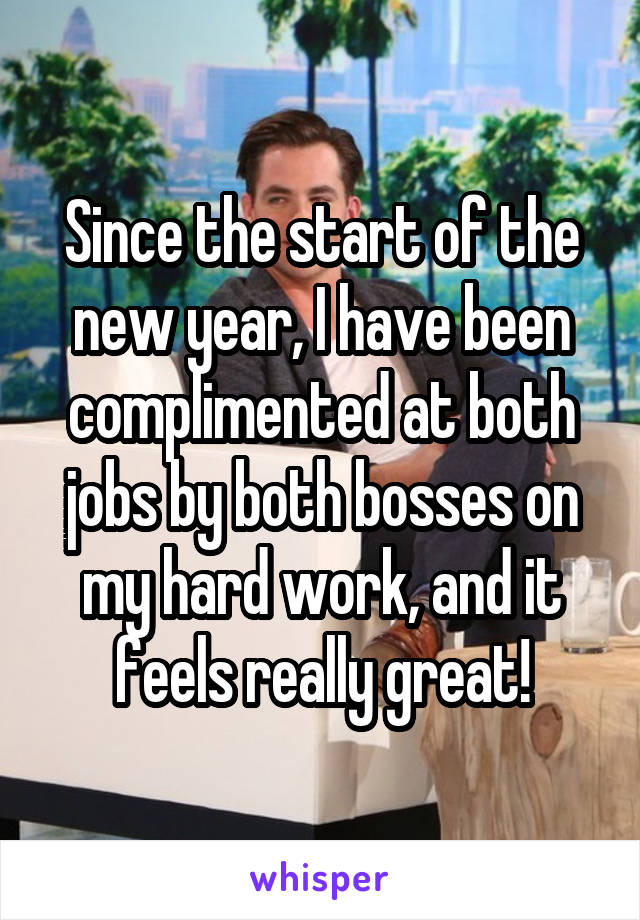 Since the start of the new year, I have been complimented at both jobs by both bosses on my hard work, and it feels really great!