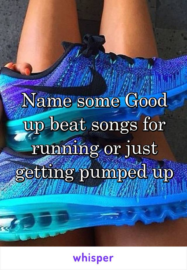 Name some Good up beat songs for running or just getting pumped up