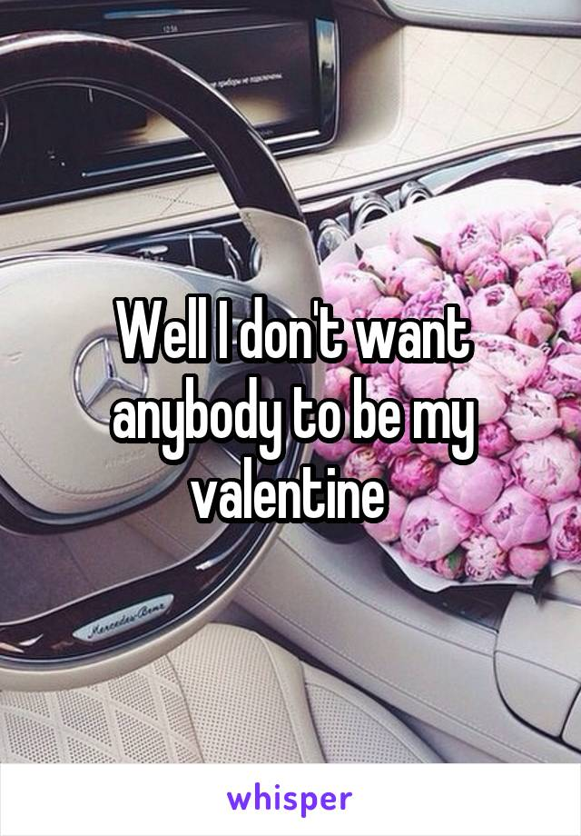 Well I don't want anybody to be my valentine