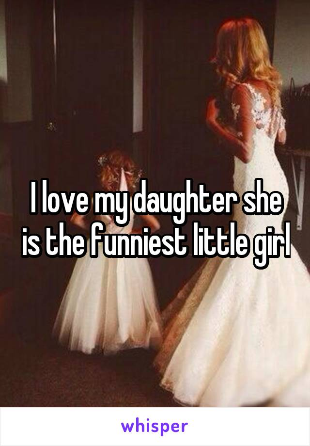 I love my daughter she is the funniest little girl