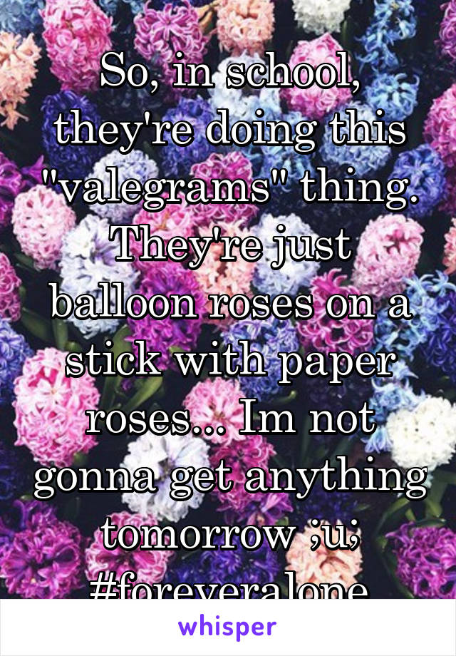 "So, in school, they're doing this ""valegrams"" thing. They're just balloon roses on a stick with paper roses... Im not gonna get anything tomorrow ;u; #foreveralone"