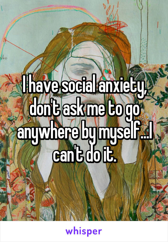 I have social anxiety, don't ask me to go anywhere by myself...I can't do it.