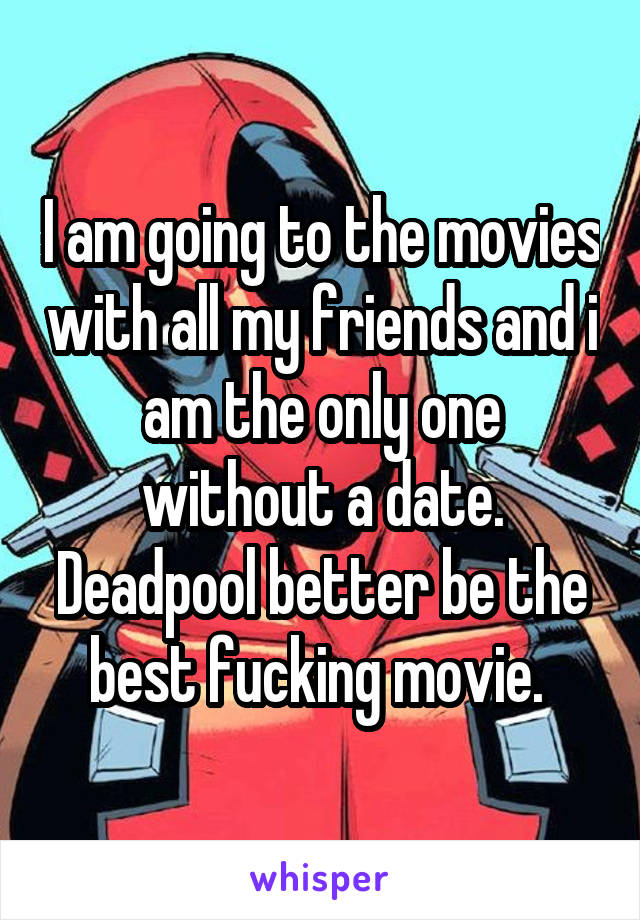 I am going to the movies with all my friends and i am the only one without a date. Deadpool better be the best fucking movie.