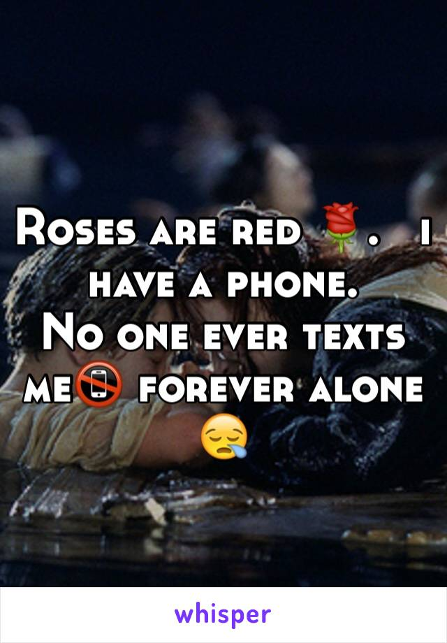Roses are red 🌹.   i have a phone.       No one ever texts me📵 forever alone 😪