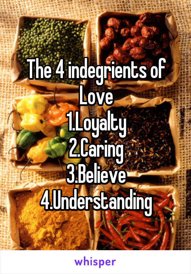 The 4 indegrients of Love 1.Loyalty 2.Caring 3.Believe 4.Understanding
