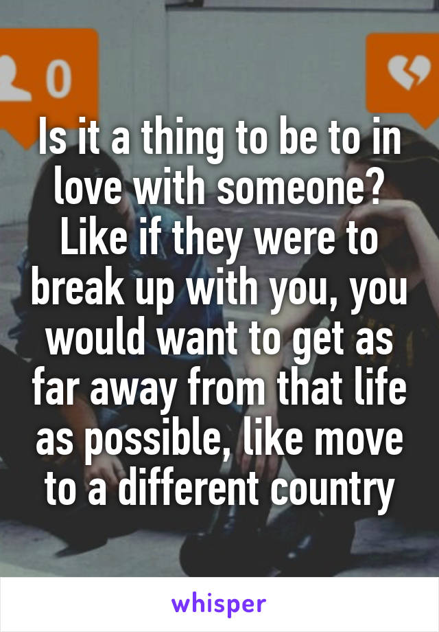 Is it a thing to be to in love with someone? Like if they were to break up with you, you would want to get as far away from that life as possible, like move to a different country