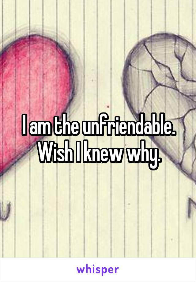 I am the unfriendable. Wish I knew why.