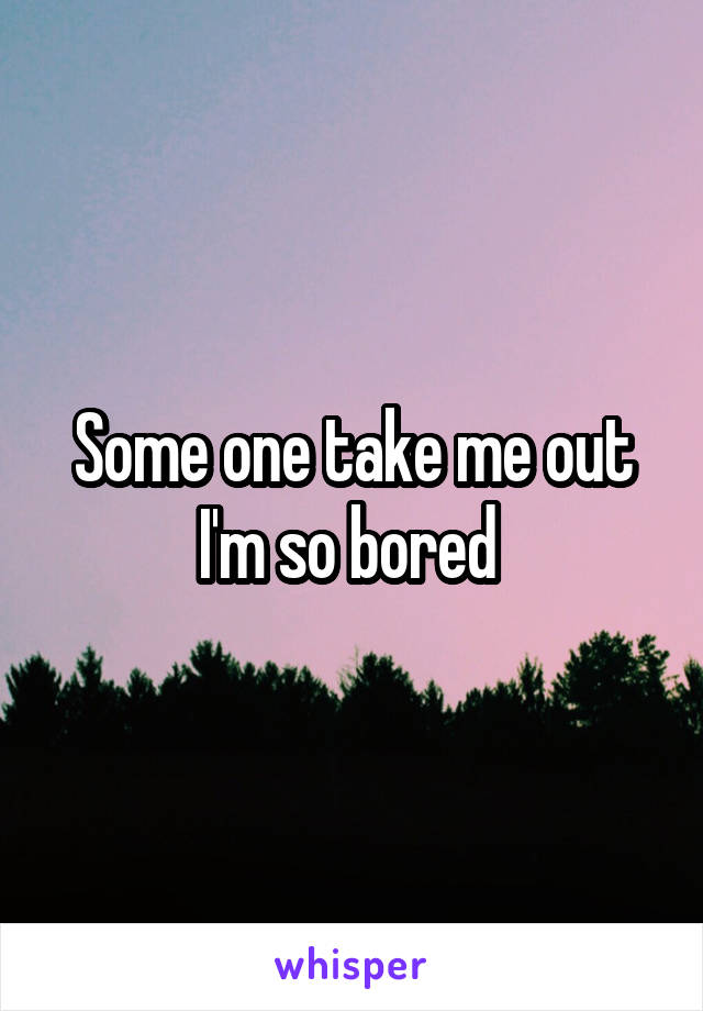 Some one take me out I'm so bored